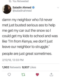 Ass, School, and Struggle: ti You Retweeted  Saladin Ahmed  @saladinahmed  damn my neighbor who l'd never  met just busted serious ass to help  me get my car out the snow so l  could get my kids to school and was  like 'I'm from Kenya, we don't just  leave our neighbor to struggle.'  people are just great sometimes.  2/12/18, 12:33 PM  1,902 Retweets 9,937 Likes Wholesome neighbor