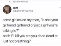 """Bitch, Memes, and Girl: ti You Retweeted  sam  @SamirahYvonne  some girl asked my man, """"is she your  girlfriend girlfriend or just a girl you're  talking to?""""  bitch if I kill you are you dead dead or  just not breathing? Hmm hmm 🤔🤨 thesehoesaintloyal bipolargirlfriend"""
