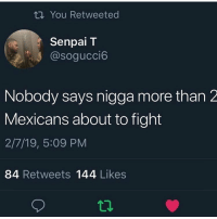Nothing screams lawsuit more than white Boys in sperrys: ti You Retweeted  Senpai T  @sogucci6  Nobody says nigga more than 2  Mexicans about to fight  2/7/19, 5:09 PM  84 Retweets 144 Likes  12 Nothing screams lawsuit more than white Boys in sperrys