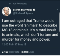 "Animals, Money, and Tumblr: ti You Retweeted  Stefan Molyneux e  @StefanMolyneux  I am outraged that Trump would  use the word 'animals' to describe  MS-13 criminals. It's a total insult  to animals, which don't torture and  murder for money and power.  12:00 PM 17 May 18  2,459 Retweets 8,218 Likes <p><a href=""https://in-all-conscience.tumblr.com/post/174017241852/skypig357-the-middle-of-now-here-skypig357"" class=""tumblr_blog"">in-all-conscience</a>:</p>  <blockquote><p><a href=""http://skypig357.tumblr.com/post/174004050451/the-middle-of-now-here-skypig357-exactly"" class=""tumblr_blog"">skypig357</a>:</p>  <blockquote><p><a href=""https://the-middle-of-now-here.tumblr.com/post/174002936320/skypig357"" class=""tumblr_blog"">the-middle-of-now-here</a>:</p>  <blockquote><p><a class=""tumblelog"" href=""https://tmblr.co/mQf5D9zdVD6gruQs5E6rrnw"">@skypig357</a> </p></blockquote>  <p>Exactly </p></blockquote>  <p>So you think it's acceptable for the president to refer to any group of people as ""not people, just animals""?</p></blockquote>  <p>A group of torturous murders? Absolutely.</p>"