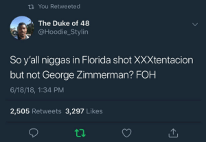 Dank, Foh, and Memes: ti You Retweeted  The Duke of 48  @Hoodie_Stylin  So y'all niggas in Florida shot XXXtentacion  but not George Zimmerman? FOH  6/18/18, 1:34 PM  2,505 Retweets 3,297 Likes We don't condone violent behaviors from XXX but we all can agree we need to fix our priority by Nerd-12 FOLLOW HERE 4 MORE MEMES.