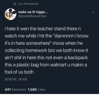"""i finished it but forgot it at home: ti You Retweeted  wake up lil nigga...  @sceneboyvarcee  i hate it wen the teacher stand there n  watch me while I hit the """"damnnnn I know  it's in here somewhere"""" move when he  collecting homework bro we both know it  ain't shit in here this not even a backpack  this a plastic bag from walmart u makina  fool of us both  9/18/18, 18:49  441 Retweets 1,580 Likes i finished it but forgot it at home"""