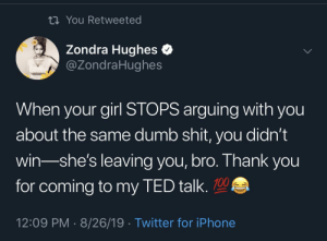 Dumb, Iphone, and Shit: ti You Retweeted  Zondra Hughes  @ZondraHughes  When your girl STOPS arguing with you  about the same dumb shit, you didn't  win-she's leaving you, bro. Thank you  for coming to my TED talk.  12:09 PM 8/26/19 Twitter for iPhone The more you know, Bro. 😂