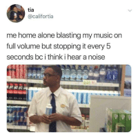 Being Alone, Home Alone, and Music: tia  @califortia  me home alone blasting my music on  full volume but stopping it every 5  seconds bc i think i hear a noise