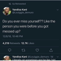 Be Like, Blackpeopletwitter, and Got: tia Retweeted  Yandisa Kani  @Louiggie_demuro  Do you ever miss yourself?? Like the  person you were before you got  messed up?  12/8/18, 10:46 PM  4,219 Retweets 12.7K Likes  Yandisa Kani @Louǐggie_demuro. 1d v/  L literally sit sometimes and be like Wold Yup (via /r/BlackPeopleTwitter)
