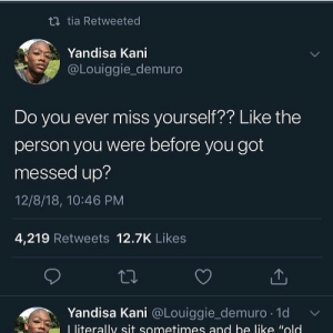 Be Like, Dad, and Dank: tia Retweeted  Yandisa Kani  @Louiggie_demuro  Do you ever miss yourself?? Like the  person you were before you got  messed up?  12/8/18, 10:46 PM  4,219 Retweets 12.7K Likes  Yandisa Kani @Louǐggie_demuro. 1d v/  L literally sit sometimes and be like Wold Yup by Ganna-F5-Your-Dad MORE MEMES