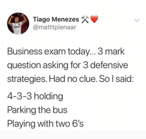3 marks! 😂👏🏻 https://t.co/Wo5XFMRO1M: Tiago Menezes  @matttpienaar  betway  Business exam today... 3 mark  question asking for 3 defensive  strategies. Had no clue. So I said:  4-3-3 holding  Parking the bus  Playing with two 6's 3 marks! 😂👏🏻 https://t.co/Wo5XFMRO1M