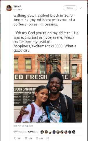 "Running into Andre 3k must be an experience by GallowBoob MORE MEMES: TIANA  @itsTiana  Follow  walking down a silent block in Soho  Andre 3k (my mf hero) walks out of a  coffee shop as I'm passing.  ""Oh my God you're on my shirt rn."" He  was acting just as hype as me, which  maximized my level of  happiness/excitement x10000. What a  good day.  CIE  at  ED FRESH  CE  FOOD SMOOTHIF  3:48 PM - 29 Aug 2018  1,716 Retweets 7,974 Likes e  . ●●● Running into Andre 3k must be an experience by GallowBoob MORE MEMES"