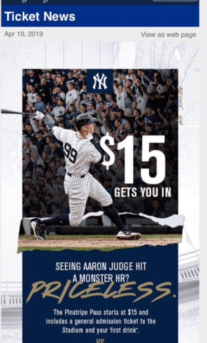 But how much are tickets that face the right direction?: Ticket News  Apr 10, 2019  View as web page  15  GETS YOU IN  SEEING AARON JUDGE HIT  A MONSTER HR?  The Pinstripe Pass starts at $15 and  includes a general admission ticket to the  Stadium and your first drink  US But how much are tickets that face the right direction?