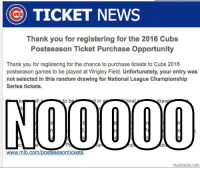 If you'd like to contribute NLCS tickets to your favorite Cubs meme maker, inquire within.: TICKET NEWS  Thank you for registering for the 2016 Cubs  Postseason Ticket Purchase Opportunity  Thank you for registering for the chance to purchase tickets to Cubs 2016  postseason games to be played at Wrigley Field. Unfortunately, your entry was  not selected in this random drawing for National League Championship  Series tickets  to b  nal  in  radW  www.mlb.com/postseason tickets If you'd like to contribute NLCS tickets to your favorite Cubs meme maker, inquire within.