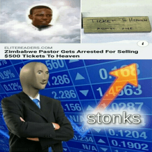 ILL TAKE YOUR ENTIRE STOCK: TICKET o HEANEN  ONE  i  ELITEREADERS.COM  Zimbabwe Pastor Gets Arrested For Selling  $500 Tickets To Heaven  10  560  0468  14563  .9%  0.12%  286A  2.286  .156  WAstonks  0287  32  0.1204  0.234  NA  20  0.1902  213 ILL TAKE YOUR ENTIRE STOCK