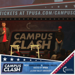 CAMPUS CLASH 2019 is LIVE at UVU with Charlie Kirk, Candace Owens & Kyle Kashuv! 🇺🇸🇺🇸🇺🇸 #BigGovSucks: TICKETS AT TPUSA.COM/CAMPUSC  CAMPUS  CAMPUS WITH  CHARLIE KIRK&SPECIAL GUESTS  HOSTED BY TPUSA  TURNING  POINT USA  atUTAH VALLEY UNIVERSITY/,  01 CAMPUS CLASH 2019 is LIVE at UVU with Charlie Kirk, Candace Owens & Kyle Kashuv! 🇺🇸🇺🇸🇺🇸 #BigGovSucks