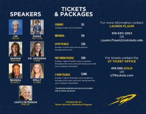 Basketball, College, and Memes: TICKETS  & PACKAGES  SPEAKERS  For more information contact  LAUREN FLAUM  STUDENTS  $25  College & High School Students)  419-530-2363  OR  Lauren.Flaum2@utoledo.edu  INDIVIDUAL  LIN  DUNN  DIANA  PATTON  AYUP PACKAGE  Includes 4 tickets and name recognition  throughout the event  $250  FREE THROW PACKAGE$500  Includes 1 table (8 tickets) name recognition  throughout the event and booth during event with  your company's information  For tickets contact the  UT TICKET OFFICE  SHARON  SPEYER  DR. ADRIENNE  KING  419.530.GOLD  OR  UTRockets.com  $1000  3-POINT PACKAGE  Includes 2 tables (16 tickets) name recognition  throughout the event and booth during event for  your company's information.  RHONDA  SEWELL  HOLLY  DUNN  Continental breakfast and Junch are Includod  with all ticket purchases*  CHRYS PETERSON  EMCEE  PRESENTED BY  Toledo Women's Basketball Program We're only 18 days away from the second annual Lessons in LeadHERship Conference!   Purchase your tickets today by visiting: https://www.ticketreturn.com/prod2/team.asp?SponsorID=10456#.XK-jauhKiUl  Or visit UTRockets.com/LeadHERship for more information.