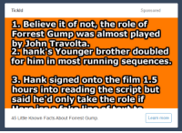 "Click, Facts, and Fake: Tickld  Sponsored  1. Believe it Of not, the role of  Forrest Gump was almost played  by John Travolta  2. hank's Younger brother doubled  for him in most running sequenceS.  3. Hank signed onto the film 1.5  hours into reading the script but  sal  ake the role  45 Little Known Facts About Forrest Gump  Learn more <p><a class=""tumblr_blog"" href=""http://glumshoe.tumblr.com/post/153063288629"">glumshoe</a>:</p> <blockquote> <p>This is my favorite click-bait advertisement of all time, because if you look carefully, you can see that the bottom line reads ""<i>Here is a line of fake text to</i>"".</p> </blockquote>  <p>Un click bait con una frase a medias en la que pone &ldquo;frase de pega para&hellip;&rdquo;</p>"