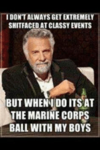 Marine Memes: TIDONTALWAYSGETETREMELY  SHITFACEDAT CLASSY EVENTS  BUT WHENNI DO ITS AT  THE MARINE CORPS  BALL WITH MY BOYS
