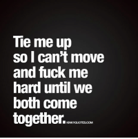 Tiemeup so I can't move and fuckme hard until we both come together. 😈 😍 👉 Like AND TAG SOMEONE! 😀 This is Kinky quotes and these are all our original quotes! Follow us! ❤ 👉 www.kinkyquotes.com This quote is © Kinky Quotes: Tie me up  so I can't move  and fuck me  hard until we  both come  together.  ■ KINKYQUOTESCOM Tiemeup so I can't move and fuckme hard until we both come together. 😈 😍 👉 Like AND TAG SOMEONE! 😀 This is Kinky quotes and these are all our original quotes! Follow us! ❤ 👉 www.kinkyquotes.com This quote is © Kinky Quotes