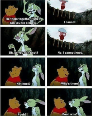 This will never not be funny: Tie them together Piglet  can you tie a knot?  I cannot.  Uh, So youcan knot?  No, I cannot knot.  Not knot?  Who's there?  Pooh?!  Pooh who? This will never not be funny