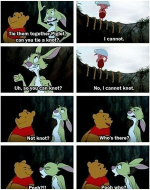 Still my favourite!!: Tie them togetherPiglet  can you tie a knot?  I cannot.  Uh, so.youcan knot?  No, I cannot knot.  Not knot?  Who's there?  Pooh2l!  Pooh who? Still my favourite!!