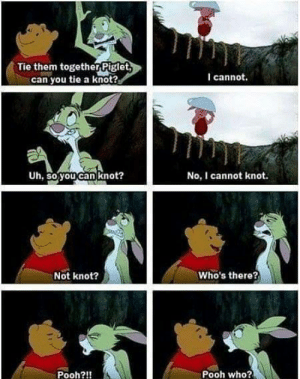 awesomesthesia:  This always gets me XD: Tie them togetherPiglet  can you tie a knot?  I cannot.  Uh, so you can knot?  No, I cannot knot.  Who's there?  Not knot?  Pooh who?  Pooh?!! awesomesthesia:  This always gets me XD