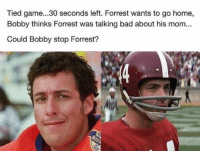 Who you got?? 😂😂 https://t.co/2kMU4PSuO9: Tied game...30 seconds left. Forrest wants to go home,  Bobby thinks Forrest was talking bad about his mom...  Could Bobby stop Forrest? Who you got?? 😂😂 https://t.co/2kMU4PSuO9