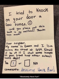 """Fun, Bach, and Emma: tied to Knoch  on your door a  could you pleas e put this  bach in my mailboxi! Thanks  sooo much!  Dear neighbor,  My name is Emma and L ltve  across the street at5a. ould  it be ok İfl shot some hoops  on your, b-bal hoop atter choo  ome days?  comments: sSoLurU  0  """"Absolutely Have Fun!"""" <p>Absolutely Have Fun!</p>"""