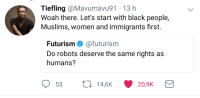 Blackpeopletwitter, Black, and Women: Tiefling @Mavumavu91 13 h  Woah there. Let's start with black people,  Muslims, women and immigrants first.  Futurism Φ @futurism  Do robots deserve the same rights as  humans? <p>first things first (via /r/BlackPeopleTwitter)</p>