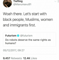 Black Lives Matter, Feminism, and Memes: Tiefling  @Mavumavu91  Woah there. Let's start with  black people, Muslims, women  and immigrants first.  Futurism @futurism  Do robots deserve the same rights as  humans?  05/12/2017, 09:27  9,457 Retweets 12.4K Likes Seriously! 🙄 smh We have gross human and civil rights violations happening before our own eyes all over the country and world. HereToStay blacklivesmatter feminism NoMuslimBan womensrights dreamactnow