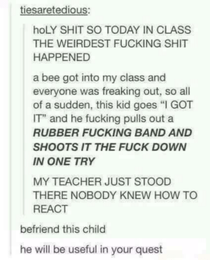 "Fucking, Shit, and Teacher: tiesaretedious:  hoLY SHIT SO TODAY IN CLASS  THE WEIRDEST FUCKING SHIT  HAPPENED  a bee got into my class and  everyone was freaking out, so al  of a sudden, this kid goes ""I GOT  IT and he fucking pulls out a  RUBBER FUCKING BAND AND  SHOOTS IT THE FUCK DOWN  IN ONE TRY  MY TEACHER JUST STOOD  THERE NOBODY KNEW HOW TO  REACT  befriend this child  he will be useful in your quest Irl Avenger."
