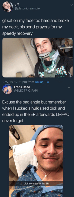 theshitneyspears:who would win in a fight : tiff  @platonicreampie  gf sat on my face too hard and broke  my neck, pls send prayers for my  speedy recovery  27/7/18, 12:21 pm from Dallas, TX   Freds Dead  @ELECTRIC_PAPI  Excuse the bad angle but remember  when l sucked a hulk sized dick and  ended up in the ER afterwards LMFAO  never forget  Dick sent me to the ER theshitneyspears:who would win in a fight