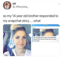 Funny, Girls, and Lol: tiff  @_tiffanylang  so my 14 year old brother responded to  my snapchat story.... what  randy  ODAY  RANDY  You look like the 27 year old substitute  teacher that doesn't know how to make  class quiet 😂😂👌🏾 - - - - funnyshit funmemes100 instadaily instaday daily posts fun nochill girl savage girls boys men women lol lolz follow followme follow for more funny content 💯 @funmemes100