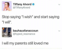 "Parents, Titties, and Tiffany: Tiffany Alvord o  @TiffanyAlvord  Stop saying ""I wish"" and start saying  ""I will.  bauhausfanaccoun  ack my @hyped_resonance  titties  I will my parents still loved me 😂😂😂😂😂"
