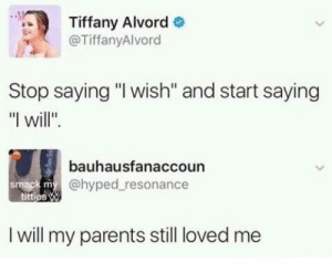"Oof 100: Tiffany Alvord  @TiffanyAlvord  Stop saying ""I wish'"" and start saying  ""I will"".  bauhausfanaccoun  @hyped resonance  smack m  I will my parents still loved me Oof 100"