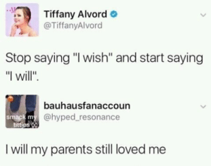 """I willed they lobed me by J_Man2743 FOLLOW 4 MORE MEMES.: Tiffany Alvord  @TiffanyAlvord  Stop saying """"I wish"""" and start saying  """"I will""""  bauhausfanaccoun  smack my@hyped resonance  titties W  I will my parents still loved me I willed they lobed me by J_Man2743 FOLLOW 4 MORE MEMES."""