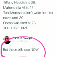Ali, Memes, and Oprah Winfrey: Tiffany Haddish is 39  Mahershala Ali is 43  Toni Morrison didn't write her first  novel until 39  Oprah was fired at 23  YOU HAVE TIME  S 2017 Champ  HossDaddy  But these bills due NOW