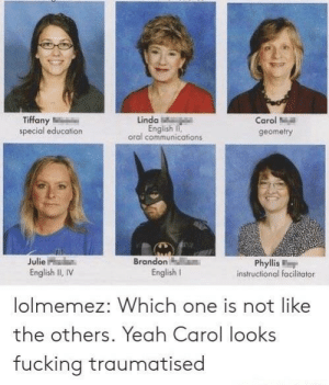 Fucking, Yeah, and Tiffany: Tiffany  special education  Linda  English ,  oral communications  Carol  geometry  Julie  Brandon  Phyllis  instructional facilitator  English  English I, IV  lolmemez: Which one is not like  the others. Yeah Carol looks  fucking traumatised Nothing to see here folks
