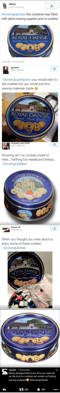 """Cookies, Disappointed, and Growing Up Black: tiffany  @tiffvnyduong  #GrowingUpAsian this container was filled  with damn sewing supplies and no cookies  ROYAL DANSK  7:08 PM-14 Jul 2015   genesis  @gen_reynoso  #GrowingUpHispanic you would want to  eat cookies but you would just find  sewing materials inside  EOE  ROYAL DANSK  No preservatives or coloring addled  et wt 12 oz-3  40 9   Ahyoka Lola Inola  @colorrMEbadd  Knowing ain't no cookies inside of  here... Nothing but needle and thread.  #GrowingUpBlack  TER COO   Amani A  @MissAmani  When you thought you were about to  enjoy some of these cookies  #GrowingUpArab  ALDANSK  り(1 ninh (Butter (ookie8   ROYAL DANSK  unzitaƠ @unzilaam  Being disappointed every time you opened  up the box for cookies but ended up finding  sewing supplies #GrowingUpDesi  1d  325  491 <p><a class=""""tumblr_blog"""" href=""""http://toxicanthipster.tumblr.com/post/128773514989"""" target=""""_blank"""">toxicanthipster</a>:</p> <blockquote> <p><a class=""""tumblr_blog"""" href=""""http://scorpiophobia.tumblr.com/post/128769850861"""" target=""""_blank"""">scorpiophobia</a>:</p> <blockquote> <p><a class=""""tumblr_blog"""" href=""""http://baetoul.tumblr.com/post/128688785650"""" target=""""_blank"""">baetoul</a>:</p> <blockquote> <p><a class=""""tumblr_blog"""" href=""""http://sweetjuice-deeproots.tumblr.com/post/128678064764"""" target=""""_blank"""">sweetjuice-deeproots</a>:</p> <blockquote> <p><a class=""""tumblr_blog"""" href=""""http://blackgirlmonopoly.tumblr.com/post/124279577935"""" target=""""_blank"""">blackgirlmonopoly</a>:</p> <blockquote> <p>now this…. this is POC solidarity</p> </blockquote> <p>Why is this so universal though??</p> <p>like was this a trend when our grannies were young?</p> </blockquote> <p>this and rice is what unites us all and i feel we should build all solidarity movements on these 2 things </p> </blockquote> <p>Them cookies is so good when you get them once every 267437444 years</p> </blockquote> <p>Yo all of us are seriously the same😂</p> </blockquote>"""