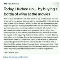 Being Alone, Arguing, and Dude: TIFU today-ifuckedup  Today, I fucked up... by buying a  bottle of wine at the movies  Went to fancy movie theater with date. Decide to buy a bottle of wine. Go back  to bar. Ask for two glasses. Bartender says he needs two ID's. I'm too lazy to go  back to seats to grab dates ID. Tell him I'm alone and was embarrassed to ask  for just one glass. He is clearly sympathetic. Idiot me then tries to sell the story  and continue on about how lonely I've been recently. He tells me he's off in a  few minutes and insists on watching the movie with me. I try to fight it but I  could only argue so much without giving away the truth. Bartender is insistent. I  text my date what's happening. Go back to theater with my new date. Sit a few  rows in front of my first date. She has the stupidest grin on her face as me and  the bartender (Jared) sit a couple rows in front of her. He ends up being super  cool and bought me and him another bottle during the movie. Movie ends. I  thank him for his gesture. He didn't even ask for my number or anything. I think  Jared was just a genuine guy trying to comfort someone. Met back up with my  date in the parking lot and thankfully she found the whole thing hilarious.  I don't deserve Jared.  today-Ifuckedup.tumblr.com Jared is dat dude