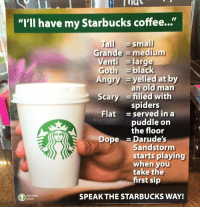 """starbucks coffee: Tig  """"I'lI have my Starbucks coffee...""""  Tall small  Grande medium  Venti large  Angry yelled at by  Scary -filled with  Flat = served in a  black  an old man  spiders  puddle orn  the floor  Dope  =Darude's  Sandstorm  starts playing  when you  take the  first sip  obvious  plant  SPEAK THE STARBUCKS WAY!"""