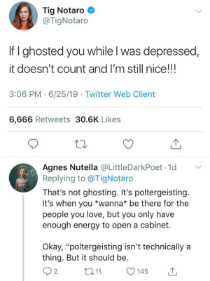 "Spooky action at a distance: Tig Notaro  @TigNotaro  If I ghosted you while I was depressed,  it doesn't count and I'm still nice!!!  3:06 PM 6/25/19 Twitter Web Client  6,666 Retweets 30.6K Likes  Agnes Nutella @LittleDarkPoet 1d  Replying to @TigNotaro  That's not ghosting. It's poltergeisting.  It's when you *wanna* be there for the  people you love, but you only have  enough energy to open a cabinet.  Okay, ""poltergeisting isn't technically  thing. But it should be  2  t11  145 Spooky action at a distance"
