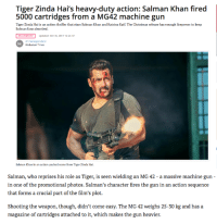 Oh Bollywood: Tiger Zinda Hai's heavy-duty action: Salman Khan fired  Tiger Zinda Hai is an action thriller that stars Salman Khan and Katrina Kaif. The Christmas release has enough firepower to keep  Salman fans absorbed.  BOLLYWOOD  Updated: Oct 30, 2017 12:24 IST  HT Correspondent  Hindustan Times  ht  Salman Khan in an action-packed scene from Tiger Zinda Hai.   Salman, who reprises his role as Tiger, is seen wielding an MG 42 - a massive machine gun  in one of the promotional photos. Salman's character fires the gun in an action sequence  that forms a crucial part of the film's plot.  Shooting the weapon, though, didn't come easy. The MG 42 weighs 25-30 kg and has a  magazine of cartridges attached to it, which makes the gun heavier. Oh Bollywood
