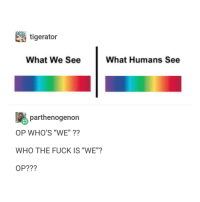 "Fuck, Trendy, and Who: tigerator  What We See  What Humans See  parthenogenon  OP WHO'S ""WE""??  WHO THE FUCK IS ""WE""?  OP??? ....scared"