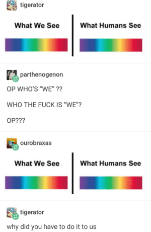 """Fuck, Image, and Who: tigerator  What We See  What Humans See  parthenogenon  OP WHO'S """"WE""""??  WHO THE FUCK IS """"WE""""?  OP???  ourobraxas  What We See  What Humans See  毘tigerator  why did you have to do it to us I KNOW THIS IMAGE WAS POSTED BEFORE I just wanna say theres a you know I had to do it to em in the second picture. I didn't edit it I swear. You can RIS if ya want."""