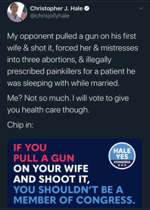 """tiggymalvern: mistfather:  melanin-monrow:  Also this   Are we going to ignore that his slogan is""""Hale Yes""""?!  Christopher Hale's Republican opponent is Scott DesJarlais.His intimidation and emotional and physical abuse of first wife became public knowledge in 2010. He was reprimanded by the Tennessee medical board for having sex with patients in 2012. He has a consistently Republican anti-abortion voting record, despite the fact that he's pressured multiple women into having abortions. That's not hearsay, by the way - there's a recording of a phone conversation in which he says that he did.He has continued to win every election for the past decade, the last two with a thirty point margin, because Republicans don't care what kind of immoral, hypocritical, violent misogynist is representing them, only that he's a Republican. : tiggymalvern: mistfather:  melanin-monrow:  Also this   Are we going to ignore that his slogan is""""Hale Yes""""?!  Christopher Hale's Republican opponent is Scott DesJarlais.His intimidation and emotional and physical abuse of first wife became public knowledge in 2010. He was reprimanded by the Tennessee medical board for having sex with patients in 2012. He has a consistently Republican anti-abortion voting record, despite the fact that he's pressured multiple women into having abortions. That's not hearsay, by the way - there's a recording of a phone conversation in which he says that he did.He has continued to win every election for the past decade, the last two with a thirty point margin, because Republicans don't care what kind of immoral, hypocritical, violent misogynist is representing them, only that he's a Republican."""