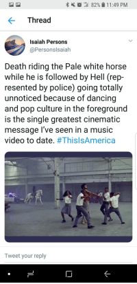 Blackpeopletwitter, Dancing, and Music: tiil 82%  LTE  1 1 :49 PM  Thread  Isaiah Persons  @Personslsaiah  Death riding the Pale white horse  while he is followed by Hell (rep  resented by police) going totally  unnoticed because of dancing  and pop culture in the foreground  is the single greatest cinematic  message l've seen in a music  video to date. #ThisIsAmerica  Tweet your reply <p>I looked and saw a pale horse; and he who sat on it had the name Death; and Hell followed (via /r/BlackPeopleTwitter)</p>