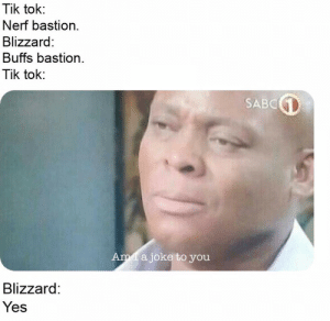 Good on you blizzard by The-endless-void MORE MEMES: Tik tok:  Nerf bastion.  Blizzard  Buffs bastion.  Tik tok:  SABC  Am a joke to you  Blizzard:  Yes Good on you blizzard by The-endless-void MORE MEMES