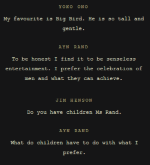 tikkunolamorgtfo: mickveth:  thediscoursetree:  socialjusticecoachmcguirk:  toopunktofuck:  ayn rand failing to understand that sesame street is for young children  god this is missing the best part JIM HENSONI think Ms. Rand and my character Oscar the Grouch would have a lot to talk about actually. I am laughing out loud at this idea.AYN RANDWhy would I want to talk to him. What has he achieved or trying to achieve.JIM HENSONHe has achieved what I think is the ultimate goal of your way of thinking.  lmao   Savage  I can't believe I never knew that Jim Henson straight up murdered Ayn Rand.  : tikkunolamorgtfo: mickveth:  thediscoursetree:  socialjusticecoachmcguirk:  toopunktofuck:  ayn rand failing to understand that sesame street is for young children  god this is missing the best part JIM HENSONI think Ms. Rand and my character Oscar the Grouch would have a lot to talk about actually. I am laughing out loud at this idea.AYN RANDWhy would I want to talk to him. What has he achieved or trying to achieve.JIM HENSONHe has achieved what I think is the ultimate goal of your way of thinking.  lmao   Savage  I can't believe I never knew that Jim Henson straight up murdered Ayn Rand.