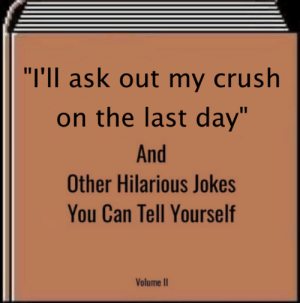 "Oof: ""T'Il ask out my crush  on the last day  And  Other Hilarious Jokes  You Can Tell Yourself  Volume I Oof"