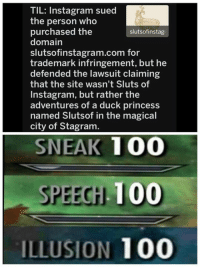 Anaconda, Instagram, and Memes: TIL: Instagram sued  the person who  purchased the  domain  slutsofinstagram.com for  trademark infringement, but he  defended the lawsuit claiming  that the site wasn't Sluts of  Instagram, but rather the  adventures of a duck princess  named Slutsof in the magical  city of Stagram.  slutsofinstag  SNEAK 100  SPEECH 100  ILLUSION 100 Add us on Snap 🅱️:  DankMemesGang