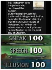 Shit.: TIL: Instagram sued  the person who  purchased the  domain  slutsofinstagram.com for  trademark infringement, but he  defended the lawsuit claiming  that the site wasn't Sluts of  Instagram, but rather the  adventures of a duck princess  named Slutsof in the magical  city of Stagram  slutsofinstag  SNEAK 100  SPEECH 100  ILLUSION 100 Shit.
