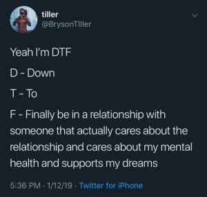 Memes I've sent my boyfriend (1/infinity): tiller  @BrysonTIller  Yeah I'm DTF  D - Down  T - To  F- Finally be in a relationship with  someone that actually cares about the  relationship and cares about my mental  health and supports my dreams  5:36 PM 1/12/19 Twitter for iPhone Memes I've sent my boyfriend (1/infinity)